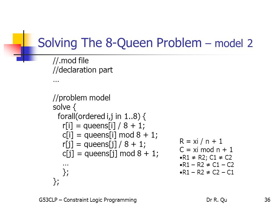 36 Solving The 8-Queen Problem – model 2 //.mod file //declaration part … //problem model solve { forall(ordered i,j in 1..8) { r[i] = queens[i] / 8 + 1; c[i] = queens[i] mod 8 + 1; r[j] = queens[j] / 8 + 1; c[j] = queens[j] mod 8 + 1; … }; R = xi / n + 1 C = xi mod n + 1 R1 ≠ R2; C1 ≠ C2 R1 – R2 ≠ C1 – C2 R1 – R2 ≠ C2 – C1 G53CLP – Constraint Logic ProgrammingDr R.