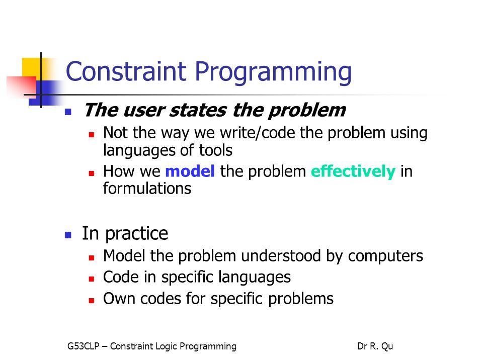 35 Solving The 8-Queen Problem – model 2 //.mod file //declaration part var int queens[1..8] in 0..63; var int r[1..8] in 1..8; var int c[1..8] in 1..8; // problem model solve { … }; R = xi / n + 1 C = xi mod n + 1 R1 ≠ R2; C1 ≠ C2 R1 – R2 ≠ C1 – C2 R1 – R2 ≠ C2 – C1 x1, x2, …, xn: position of queens on the chessboard {0 … n 2 -1}: tile index of each queen placed G53CLP – Constraint Logic ProgrammingDr R.