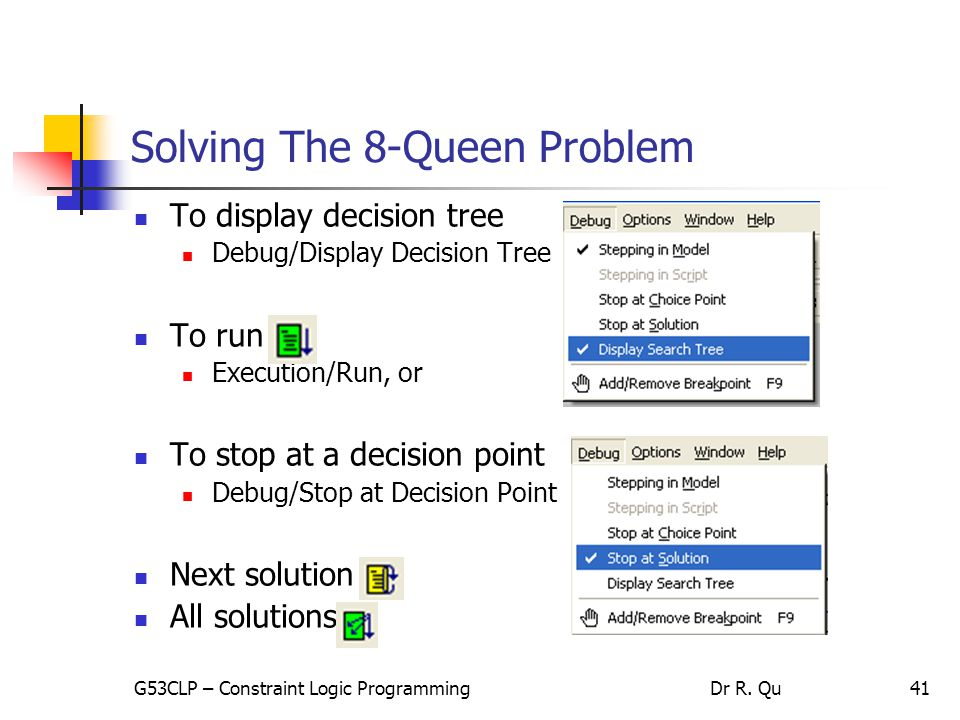 41 Solving The 8-Queen Problem To display decision tree Debug/Display Decision Tree To run Execution/Run, or To stop at a decision point Debug/Stop at Decision Point Next solution All solutions G53CLP – Constraint Logic ProgrammingDr R.