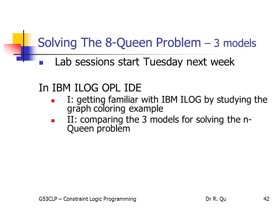 42 Solving The 8-Queen Problem – 3 models Lab sessions start Tuesday next week In IBM ILOG OPL IDE I: getting familiar with IBM ILOG by studying the graph coloring example II: comparing the 3 models for solving the n- Queen problem G53CLP – Constraint Logic ProgrammingDr R.