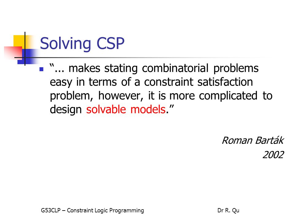 Solving CSP Primary role of constraint programmers Model the problem Translating high level constraints in the problem  low level constraints supported by CP solvers G53CLP – Constraint Logic ProgrammingDr R.