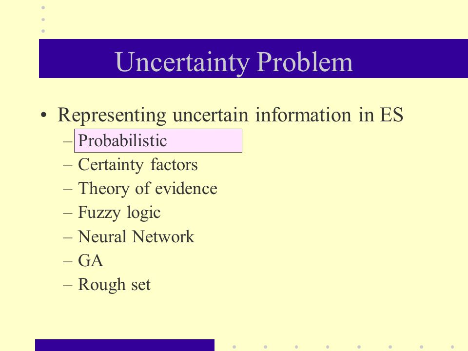 Uncertainty Problem Representing uncertain information in ES –Probabilistic –Certainty factors –Theory of evidence –Fuzzy logic –Neural Network –GA –R