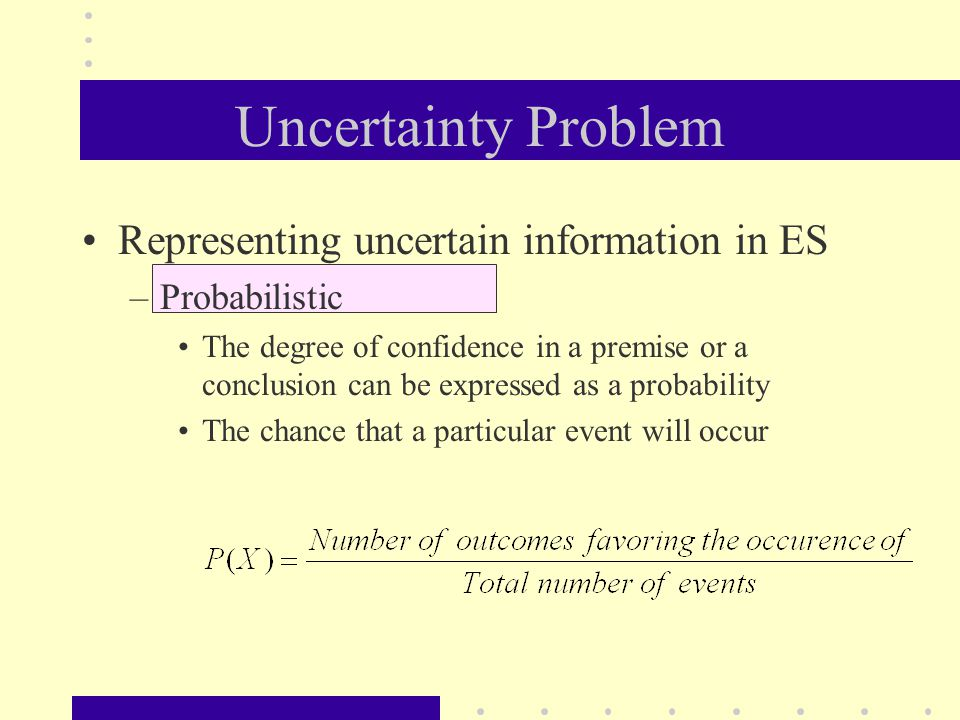 Uncertainty Problem Representing uncertain information in ES –Probabilistic The degree of confidence in a premise or a conclusion can be expressed as