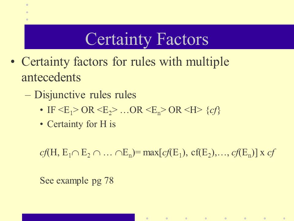Certainty Factors Certainty factors for rules with multiple antecedents –Disjunctive rules rules IF OR …OR OR {cf} Certainty for H is cf(H, E 1  E 2