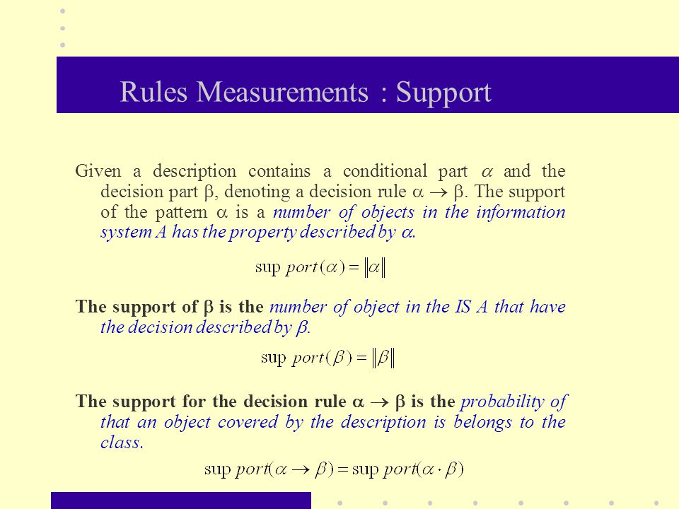Rules Measurements : Support Given a description contains a conditional part  and the decision part , denoting a decision rule   . The support of