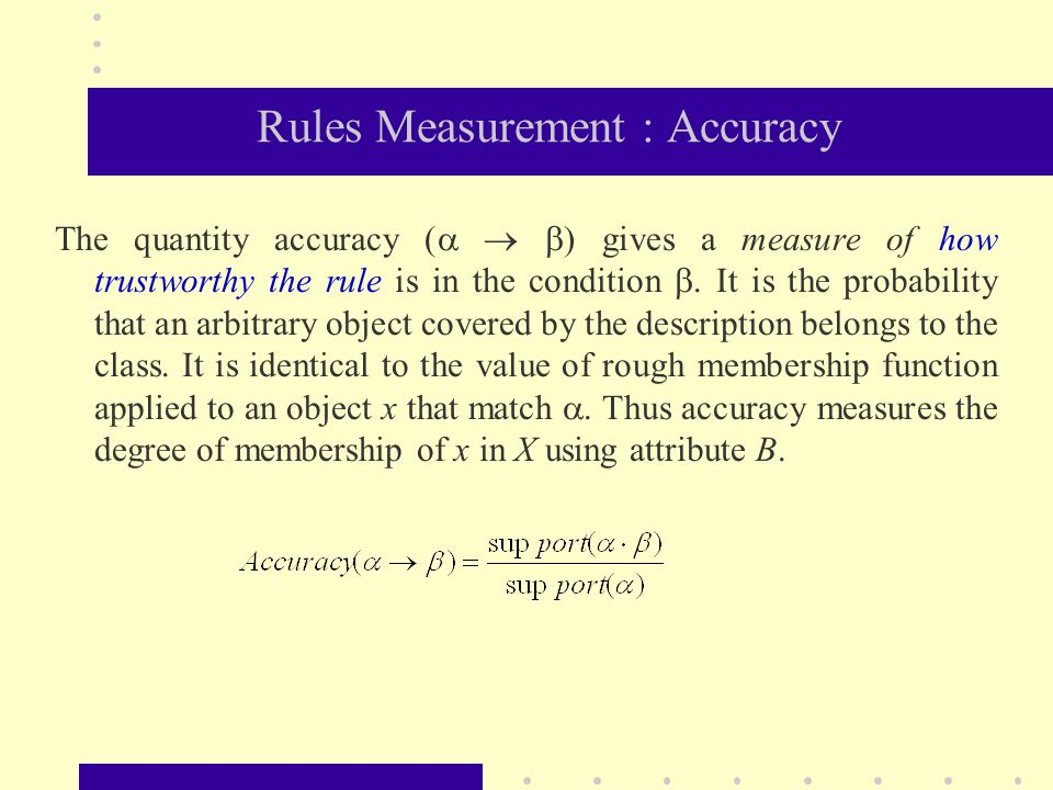 Rules Measurement : Accuracy The quantity accuracy (    ) gives a measure of how trustworthy the rule is in the condition . It is the probability