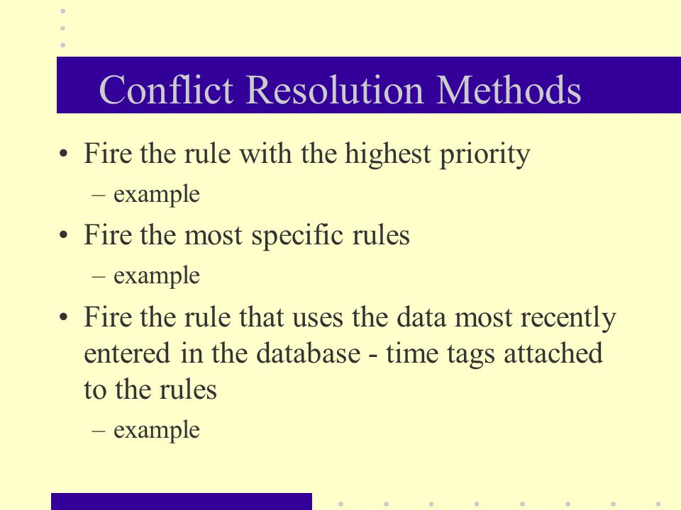 Conflict Resolution Methods Fire the rule with the highest priority –example Fire the most specific rules –example Fire the rule that uses the data mo