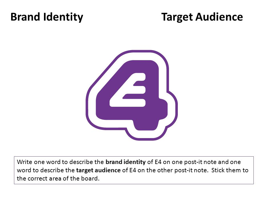 Brand IdentityTarget Audience Write one word to describe the brand identity of E4 on one post-it note and one word to describe the target audience of E4 on the other post-it note.