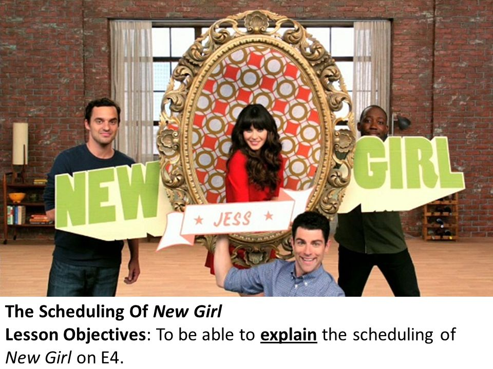 The Scheduling Of New Girl Lesson Objectives: To be able to explain the scheduling of New Girl on E4.