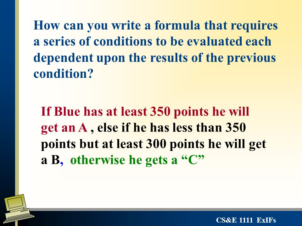 CS&E 1111 ExIFs If Blue has at least 350 points he will get an A, else if he has less than 350 points but at least 300 points he will get a B, otherwi