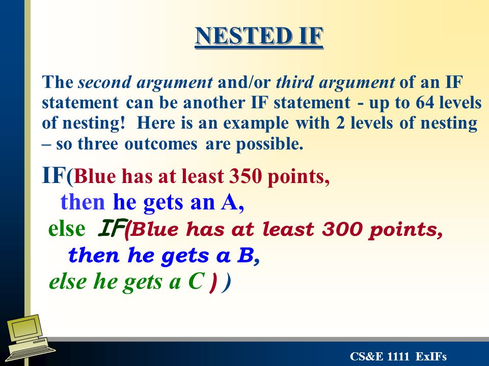 CS&E 1111 ExIFs NESTED IF The second argument and/or third argument of an IF statement can be another IF statement - up to 64 levels of nesting! Here