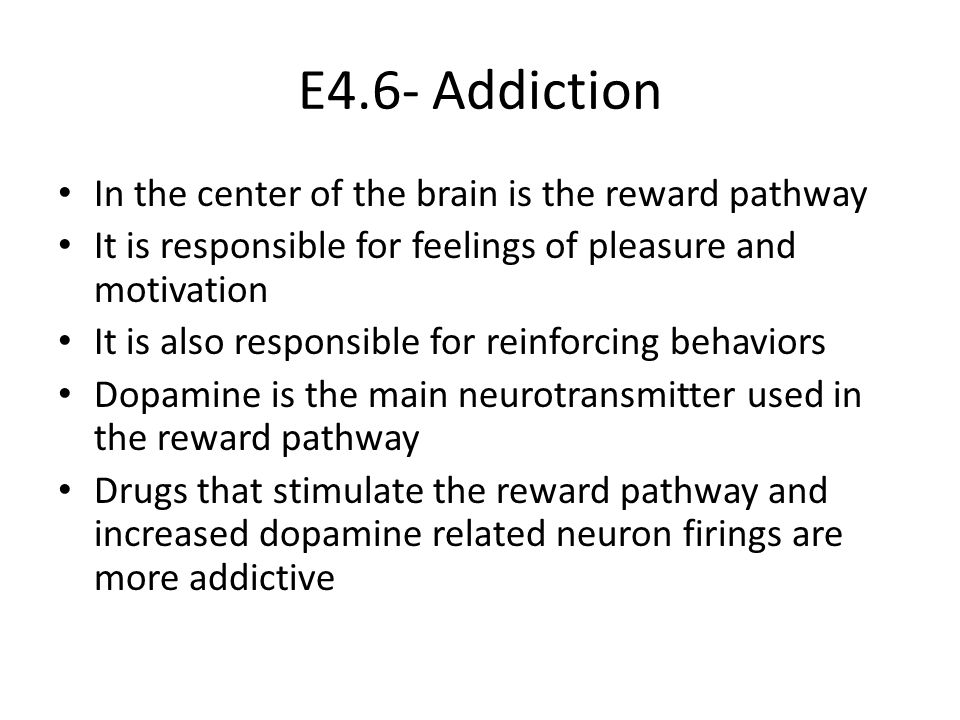 E4.6- Addiction In the center of the brain is the reward pathway It is responsible for feelings of pleasure and motivation It is also responsible for reinforcing behaviors Dopamine is the main neurotransmitter used in the reward pathway Drugs that stimulate the reward pathway and increased dopamine related neuron firings are more addictive