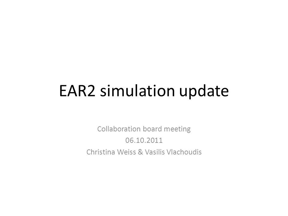 EAR2 simulation update Collaboration board meeting 06.10.2011 Christina Weiss & Vasilis Vlachoudis