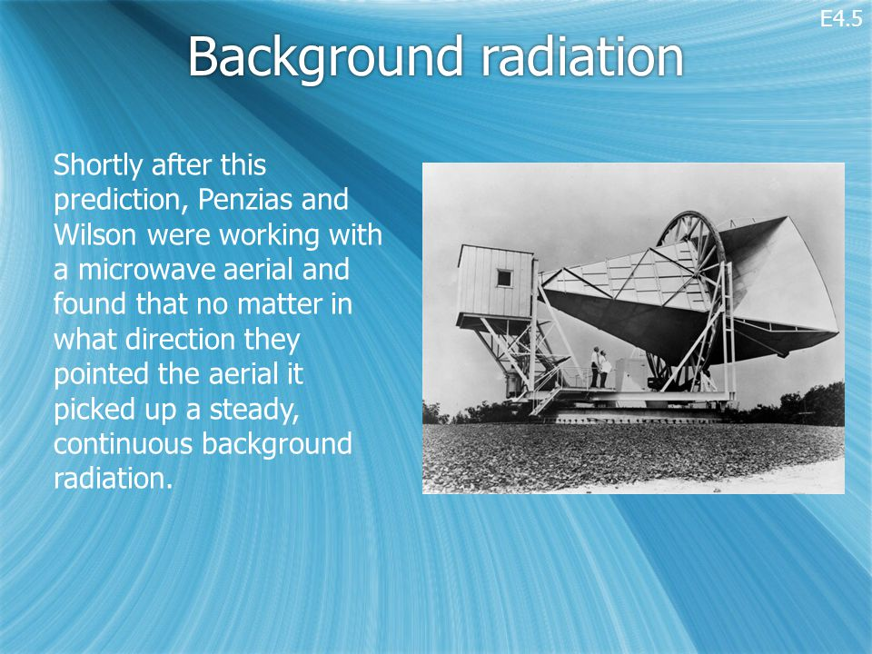 Background radiation Shortly after this prediction, Penzias and Wilson were working with a microwave aerial and found that no matter in what direction they pointed the aerial it picked up a steady, continuous background radiation.
