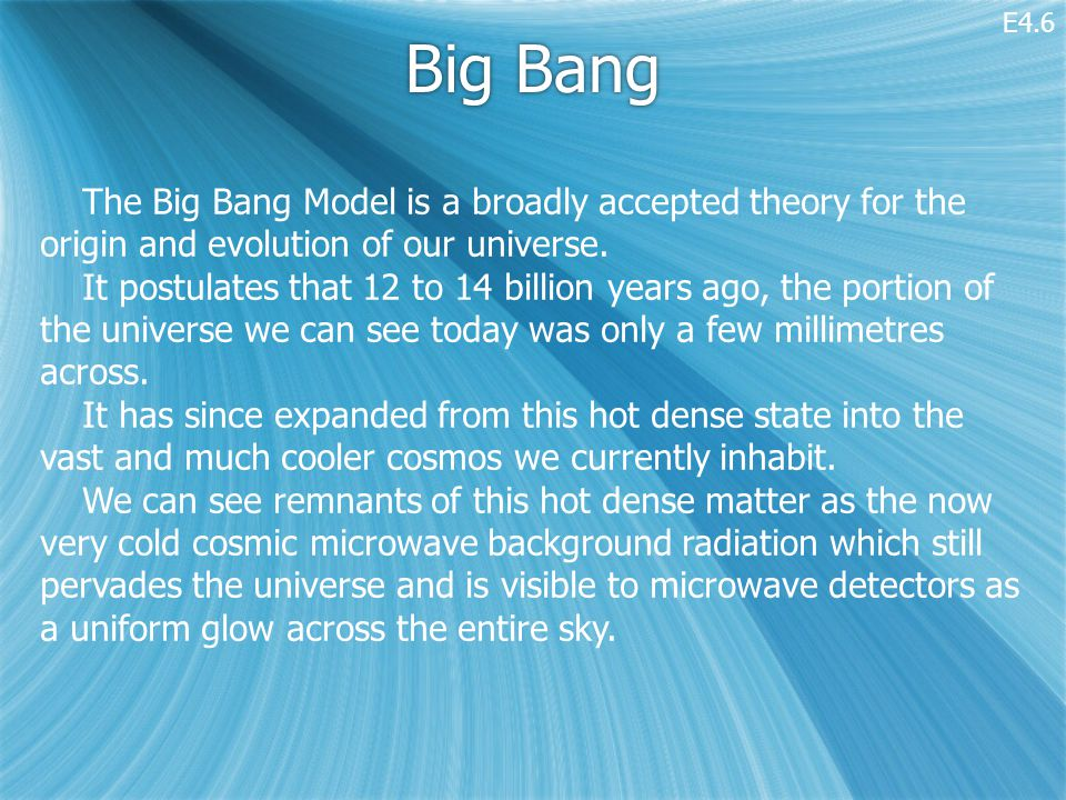 Big Bang The Big Bang Model is a broadly accepted theory for the origin and evolution of our universe.