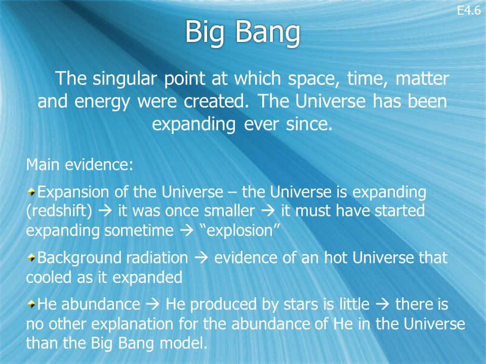 Big Bang The singular point at which space, time, matter and energy were created.