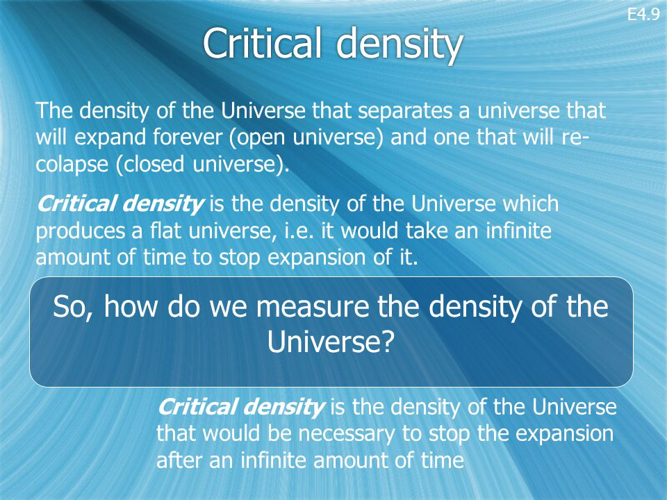 Critical density The density of the Universe that separates a universe that will expand forever (open universe) and one that will re- colapse (closed universe).