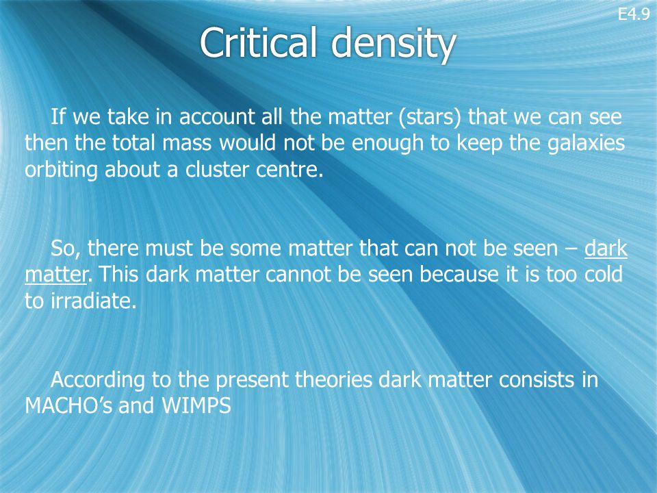 Critical density If we take in account all the matter (stars) that we can see then the total mass would not be enough to keep the galaxies orbiting about a cluster centre.