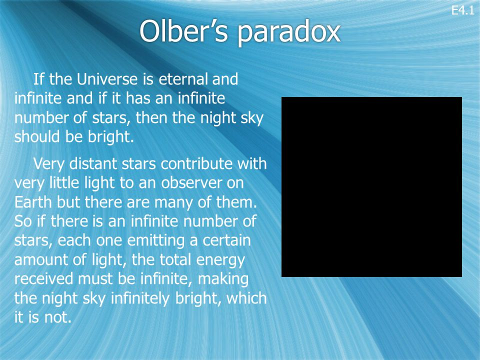 Olber's paradox If the Universe is eternal and infinite and if it has an infinite number of stars, then the night sky should be bright.