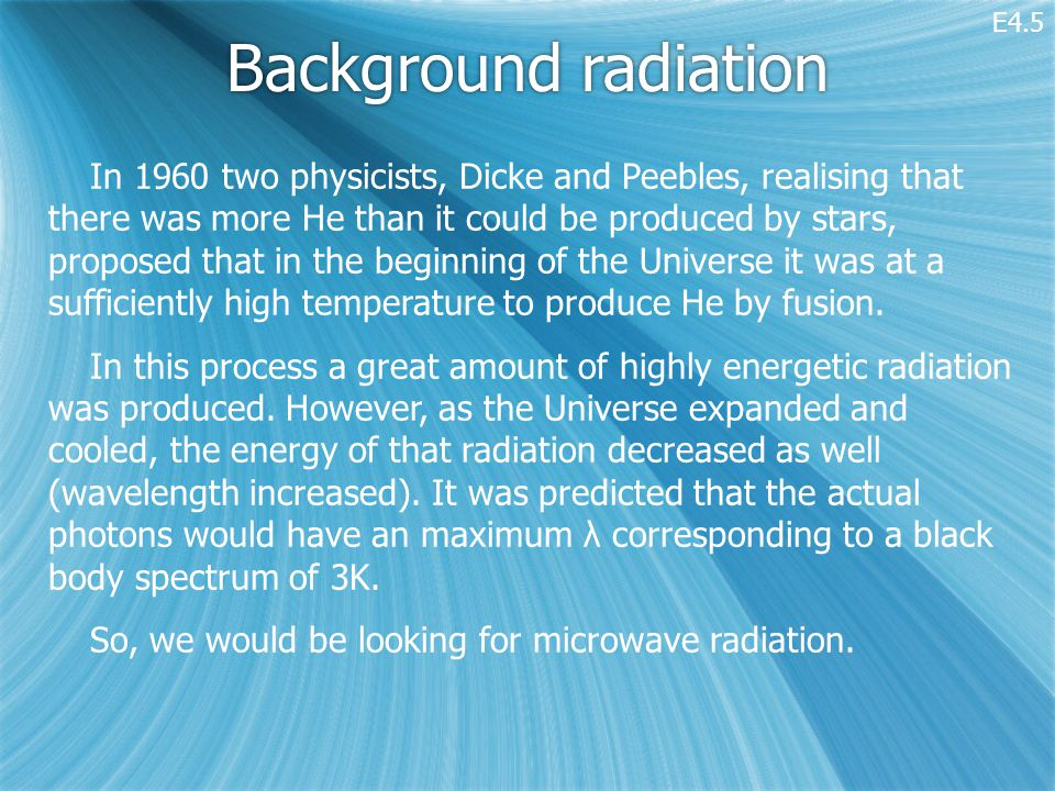 Background radiation In 1960 two physicists, Dicke and Peebles, realising that there was more He than it could be produced by stars, proposed that in the beginning of the Universe it was at a sufficiently high temperature to produce He by fusion.