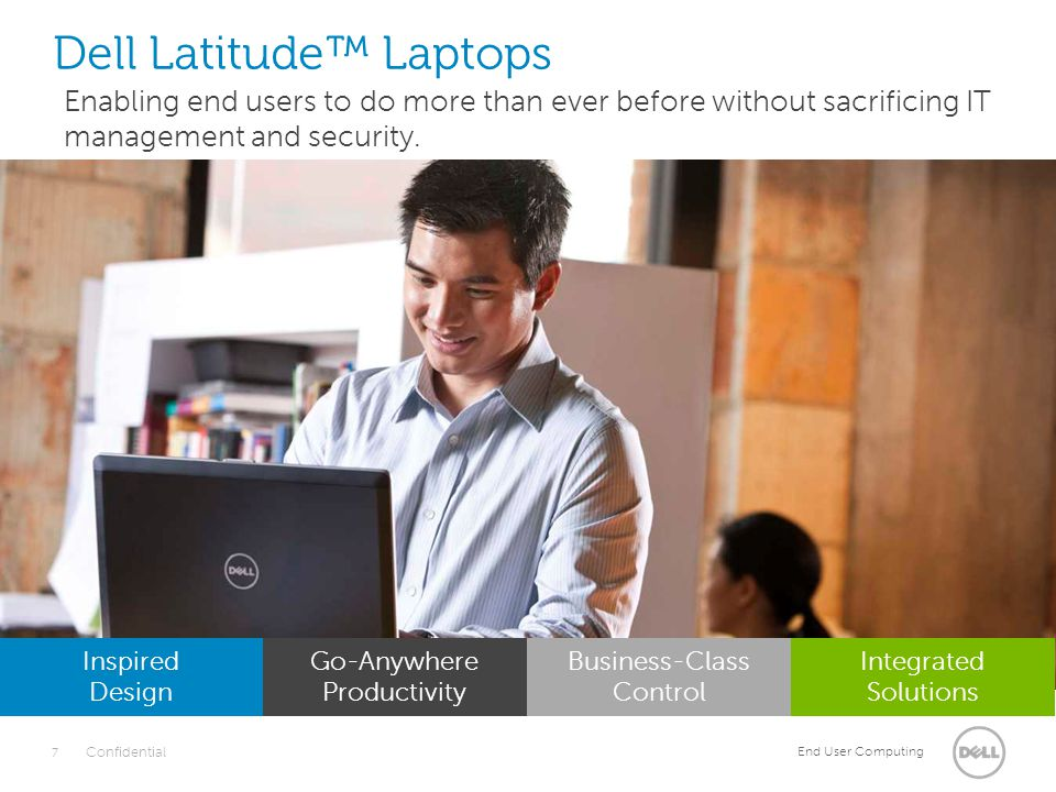 End User Computing 8 Confidential Dell Latitude™ Laptops Inspired Design Go-Anywhere Productivity Business-Class Control Integrated Solutions Long-lasting durability, uncompromised reliability and flexible integration into your organization with environmentally conscious principles to respect our planet.