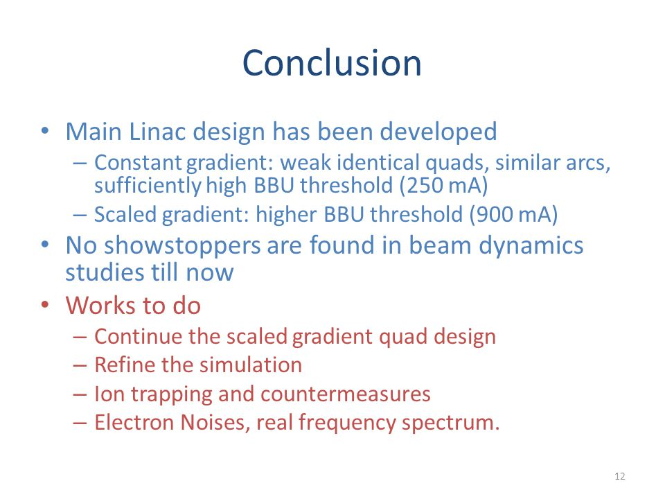 Conclusion Main Linac design has been developed – Constant gradient: weak identical quads, similar arcs, sufficiently high BBU threshold (250 mA) – Sc