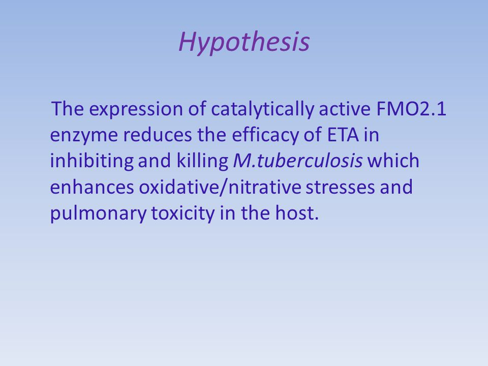 Hypothesis The expression of catalytically active FMO2.1 enzyme reduces the efficacy of ETA in inhibiting and killing M.tuberculosis which enhances oxidative/nitrative stresses and pulmonary toxicity in the host.