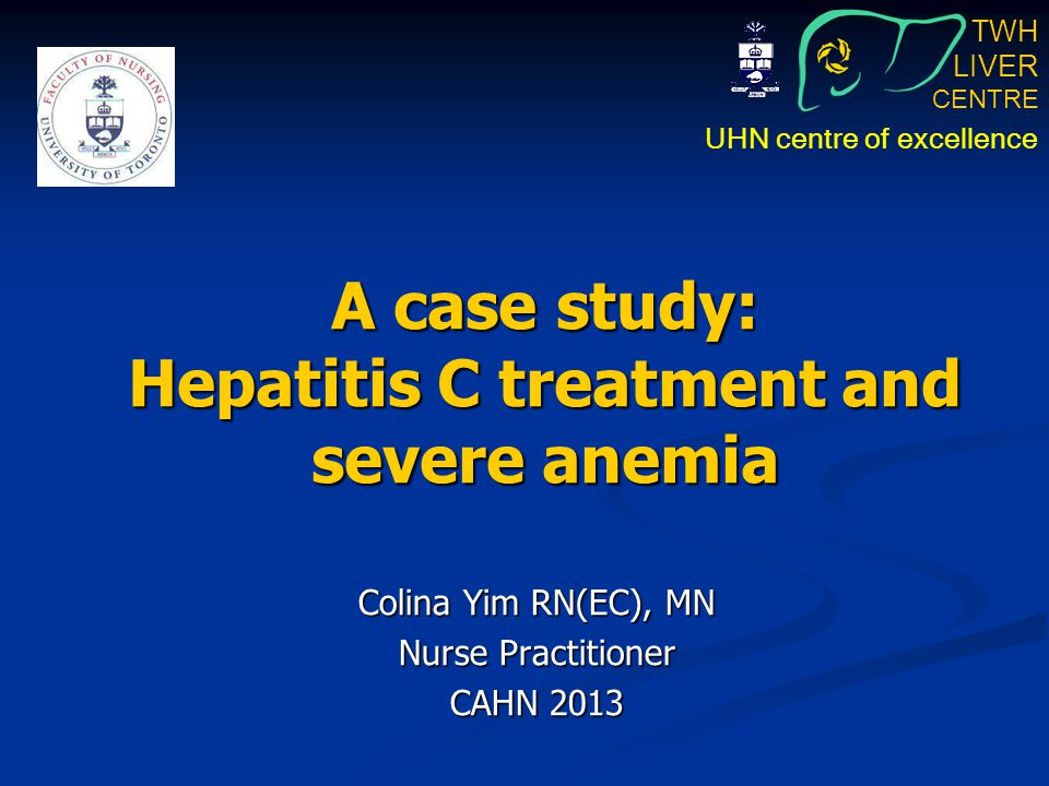 TWH LIVER CENTRE UHN centre of excellence A case study: Hepatitis C treatment and severe anemia Colina Yim RN(EC), MN Nurse Practitioner CAHN 2013