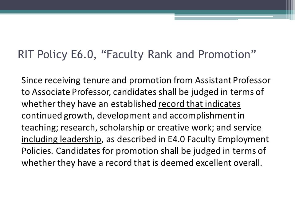 RIT Policy E6.0, Faculty Rank and Promotion Since receiving tenure and promotion from Assistant Professor to Associate Professor, candidates shall be judged in terms of whether they have an established record that indicates continued growth, development and accomplishment in teaching; research, scholarship or creative work; and service including leadership, as described in E4.0 Faculty Employment Policies.