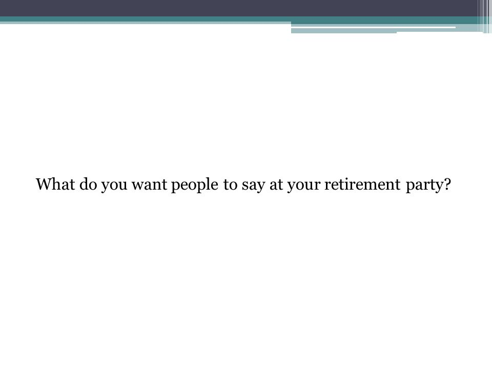What do you want people to say at your retirement party