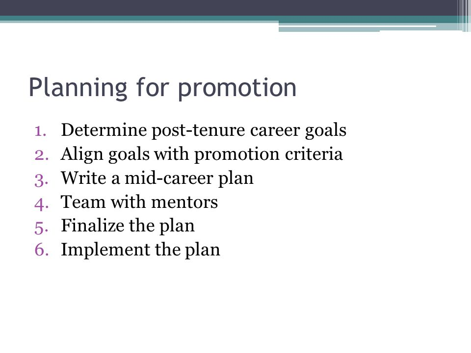 Planning for promotion 1.Determine post-tenure career goals 2.Align goals with promotion criteria 3.Write a mid-career plan 4.Team with mentors 5.Finalize the plan 6.Implement the plan