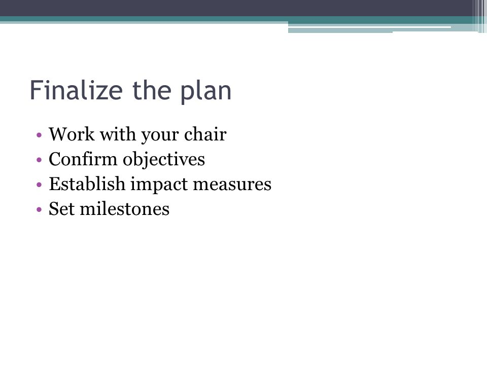 Finalize the plan Work with your chair Confirm objectives Establish impact measures Set milestones