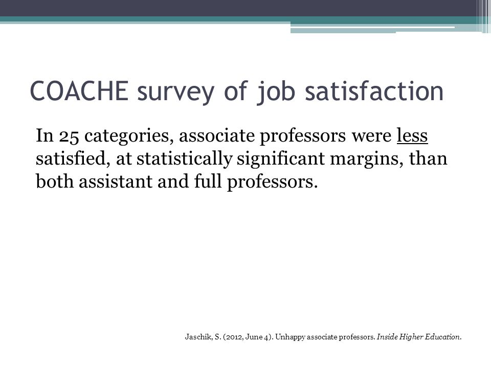 COACHE survey of job satisfaction In 25 categories, associate professors were less satisfied, at statistically significant margins, than both assistant and full professors.