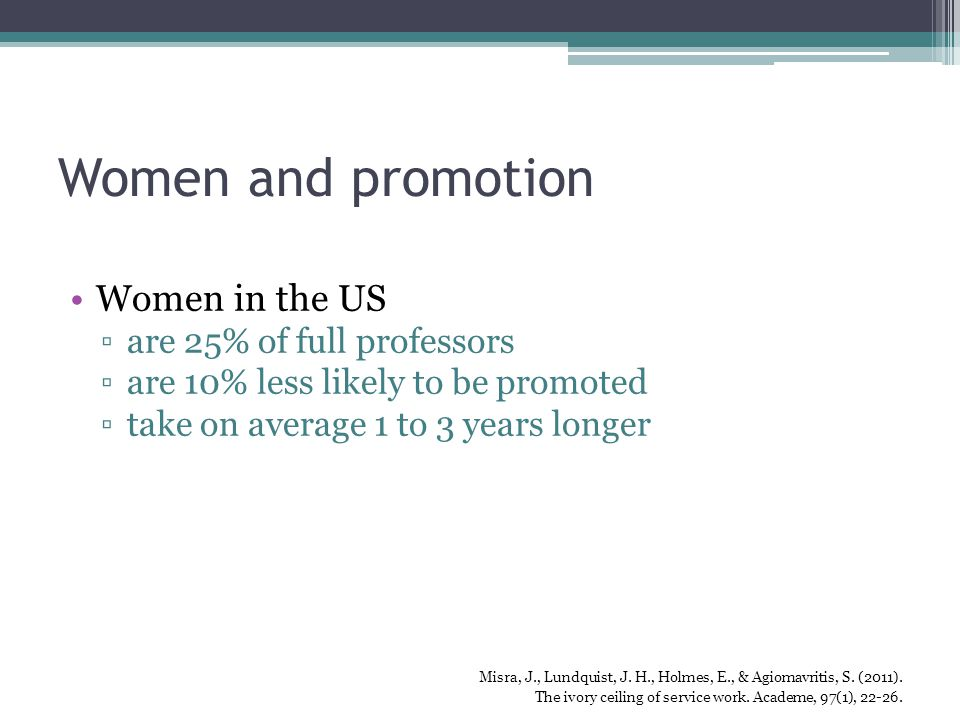 Women and promotion Women in the US ▫are 25% of full professors ▫are 10% less likely to be promoted ▫take on average 1 to 3 years longer Misra, J., Lundquist, J.