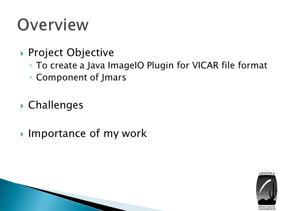  Project Objective ◦ To create a Java ImageIO Plugin for VICAR file format ◦ Component of Jmars  Challenges  Importance of my work