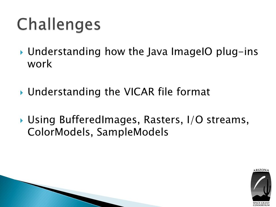  Understanding how the Java ImageIO plug-ins work  Understanding the VICAR file format  Using BufferedImages, Rasters, I/O streams, ColorModels, SampleModels