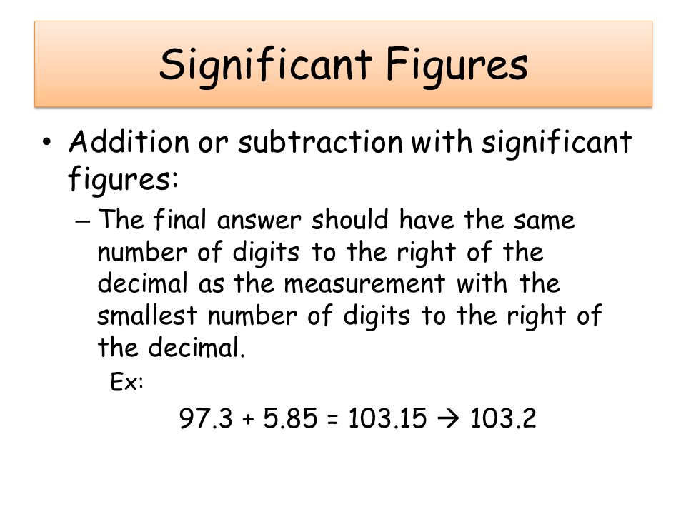 Significant Figures Addition or subtraction with significant figures: – The final answer should have the same number of digits to the right of the decimal as the measurement with the smallest number of digits to the right of the decimal.