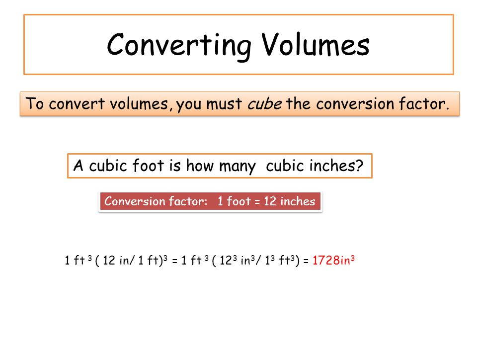 Converting Volumes To convert volumes, you must cube the conversion factor.