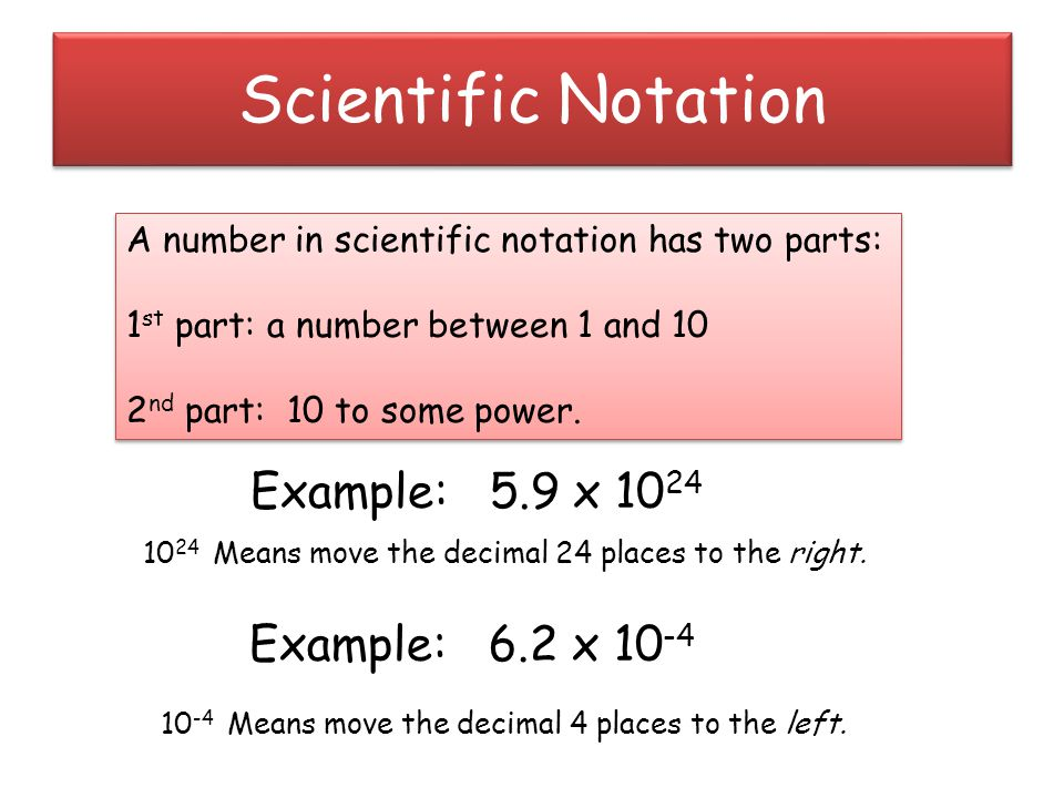 Scientific Notation A number in scientific notation has two parts: 1 st part: a number between 1 and 10 2 nd part: 10 to some power.