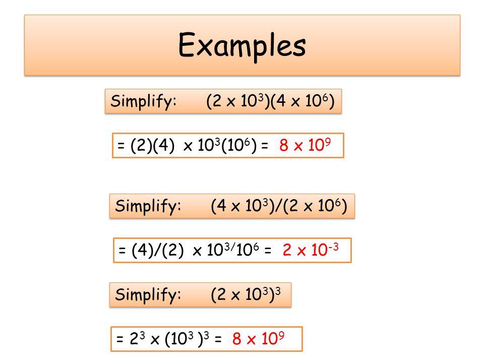 Examples Simplify: (2 x 10 3 )(4 x 10 6 ) = (2)(4) x 10 3 (10 6 ) = 8 x 10 9 Simplify: (4 x 10 3 )/(2 x 10 6 ) = (4)/(2) x 10 3/ 10 6 = 2 x 10 -3 Simp