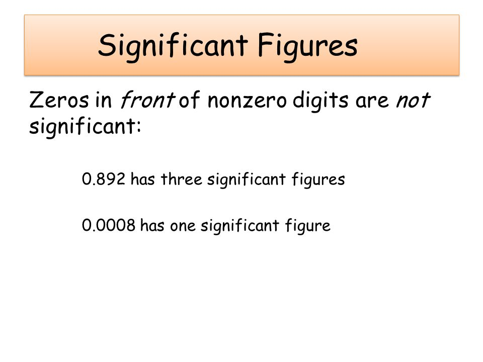 Significant Figures Zeros in front of nonzero digits are not significant: 0.892 has three significant figures 0.0008 has one significant figure