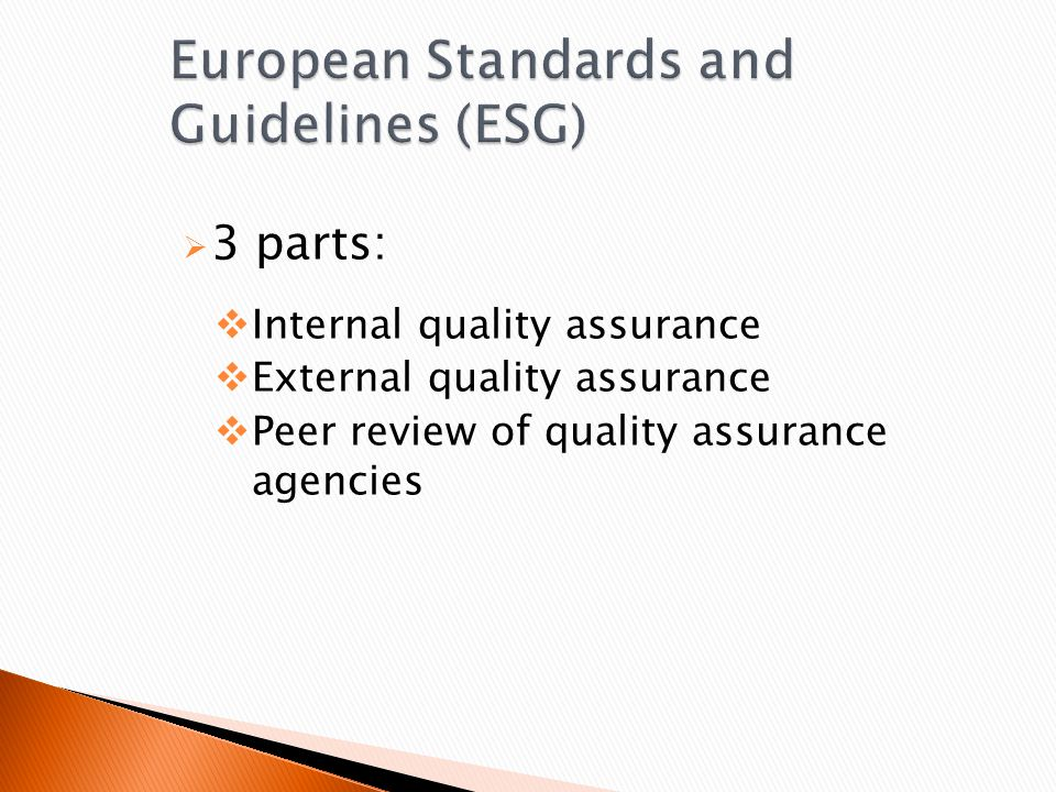 European Standards and Guidelines (ESG)  3 parts:  Internal quality assurance  External quality assurance  Peer review of quality assurance agencies