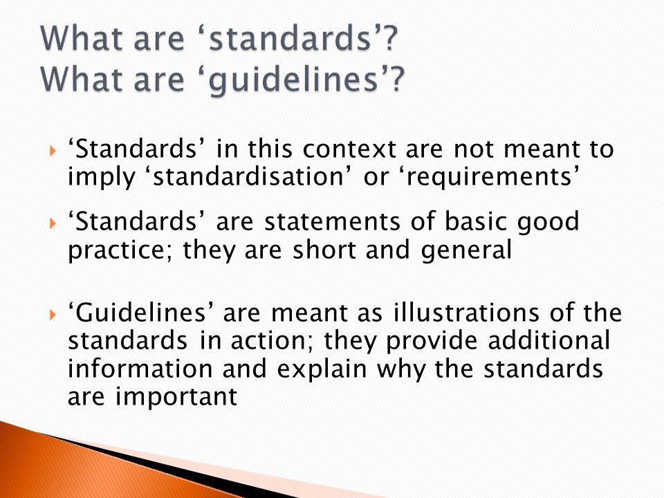  'Standards' in this context are not meant to imply 'standardisation' or 'requirements'  'Standards' are statements of basic good practice; they are short and general  'Guidelines' are meant as illustrations of the standards in action; they provide additional information and explain why the standards are important