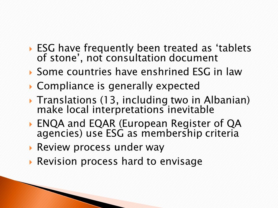  ESG have frequently been treated as 'tablets of stone', not consultation document  Some countries have enshrined ESG in law  Compliance is generally expected  Translations (13, including two in Albanian) make local interpretations inevitable  ENQA and EQAR (European Register of QA agencies) use ESG as membership criteria  Review process under way  Revision process hard to envisage