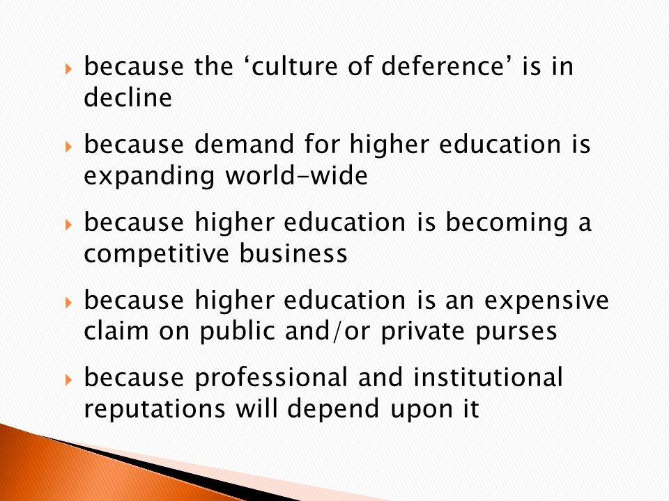  because the 'culture of deference' is in decline  because demand for higher education is expanding world-wide  because higher education is becoming a competitive business  because higher education is an expensive claim on public and/or private purses  because professional and institutional reputations will depend upon it