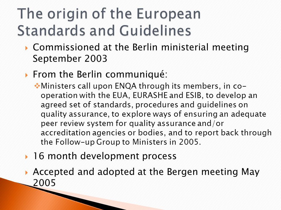  Commissioned at the Berlin ministerial meeting September 2003  From the Berlin communiqué:  Ministers call upon ENQA through its members, in co- operation with the EUA, EURASHE and ESIB, to develop an agreed set of standards, procedures and guidelines on quality assurance, to explore ways of ensuring an adequate peer review system for quality assurance and/or accreditation agencies or bodies, and to report back through the Follow-up Group to Ministers in 2005.