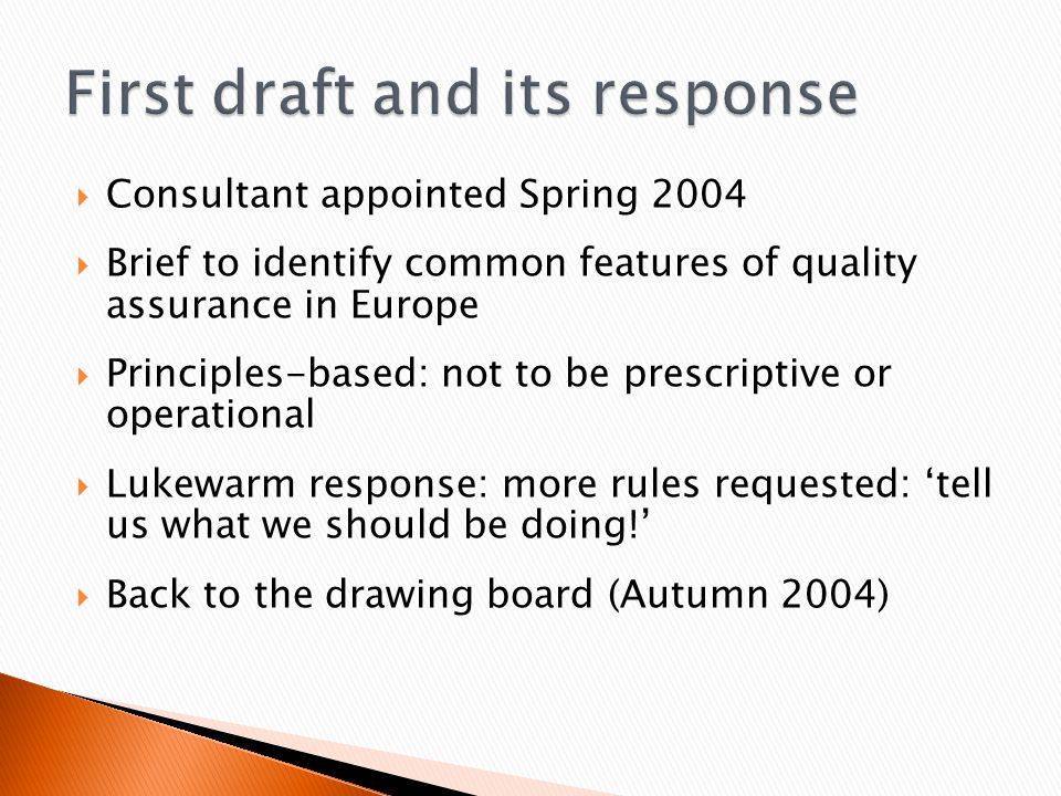  Consultant appointed Spring 2004  Brief to identify common features of quality assurance in Europe  Principles-based: not to be prescriptive or operational  Lukewarm response: more rules requested: 'tell us what we should be doing!'  Back to the drawing board (Autumn 2004)