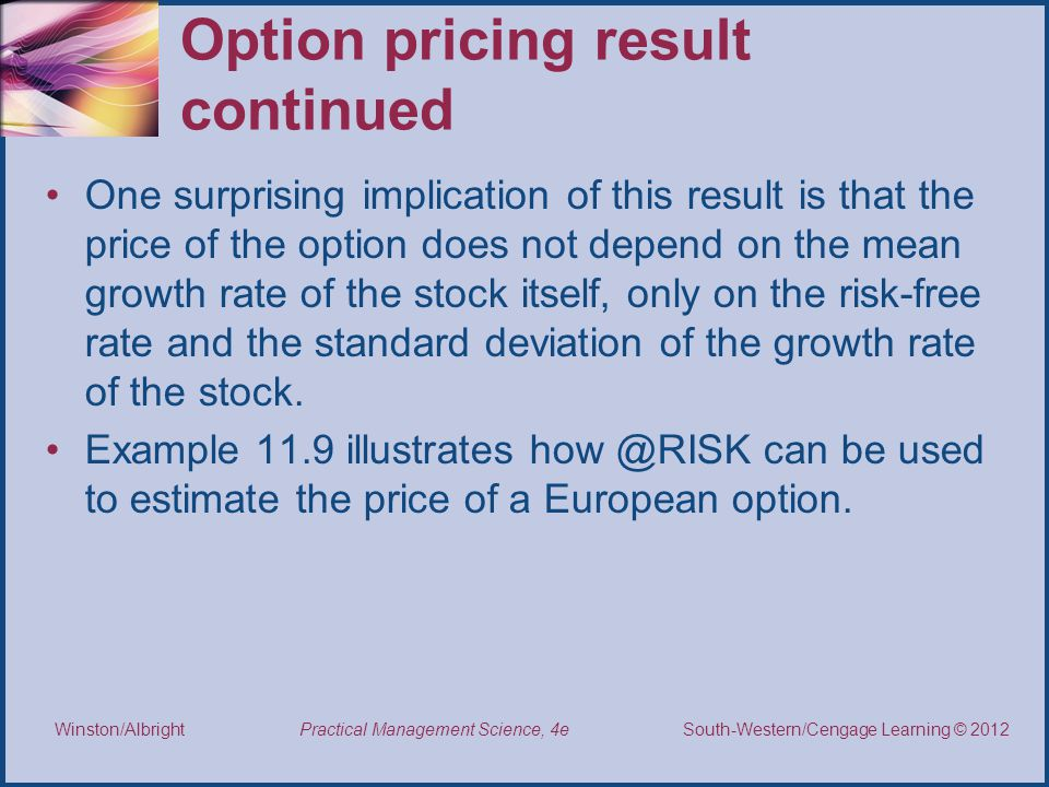 Thomson/South-Western 2007 © South-Western/Cengage Learning © 2012 Practical Management Science, 4e Winston/Albright Option pricing result continued One surprising implication of this result is that the price of the option does not depend on the mean growth rate of the stock itself, only on the risk-free rate and the standard deviation of the growth rate of the stock.