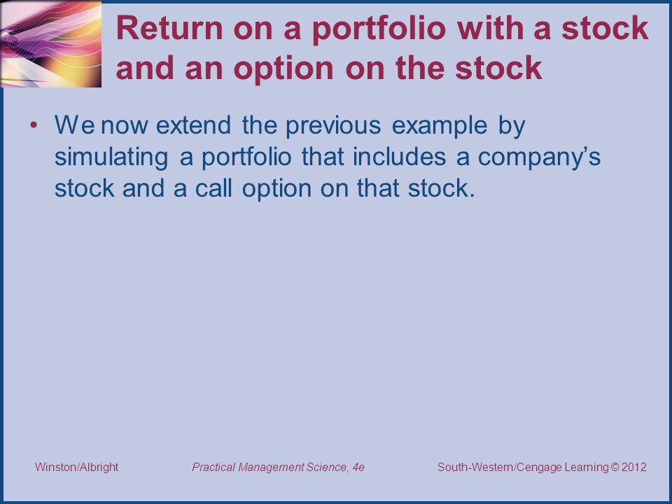 Thomson/South-Western 2007 © South-Western/Cengage Learning © 2012 Practical Management Science, 4e Winston/Albright Return on a portfolio with a stock and an option on the stock We now extend the previous example by simulating a portfolio that includes a company's stock and a call option on that stock.