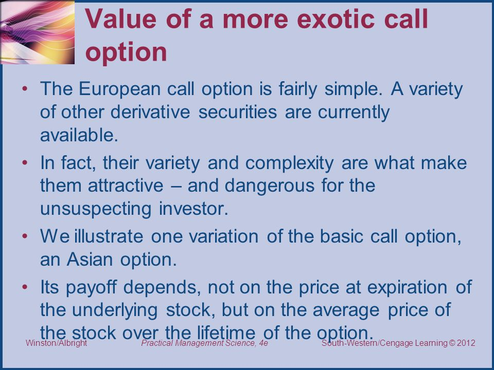 Thomson/South-Western 2007 © South-Western/Cengage Learning © 2012 Practical Management Science, 4e Winston/Albright Value of a more exotic call option The European call option is fairly simple.